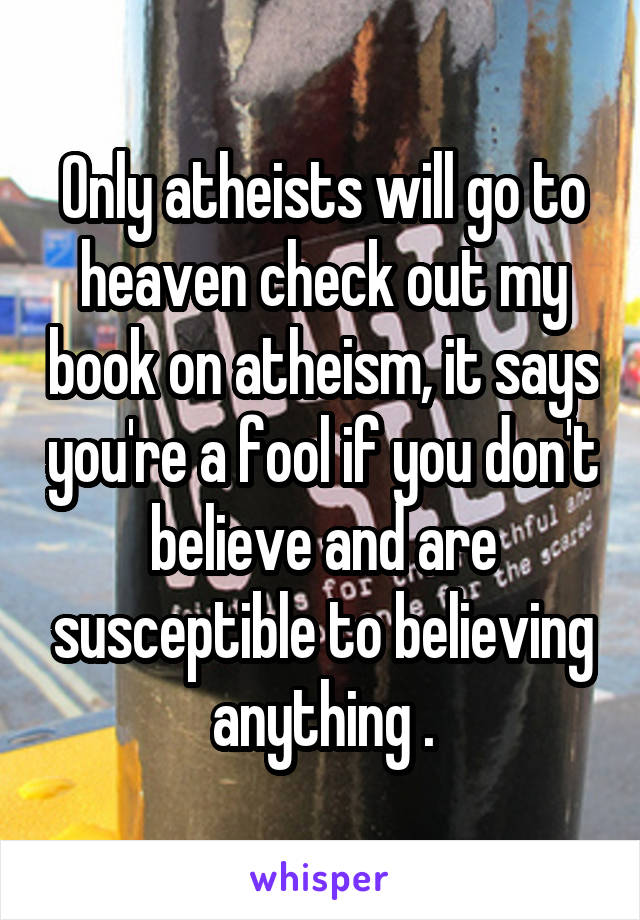 Only atheists will go to heaven check out my book on atheism, it says you're a fool if you don't believe and are susceptible to believing anything .