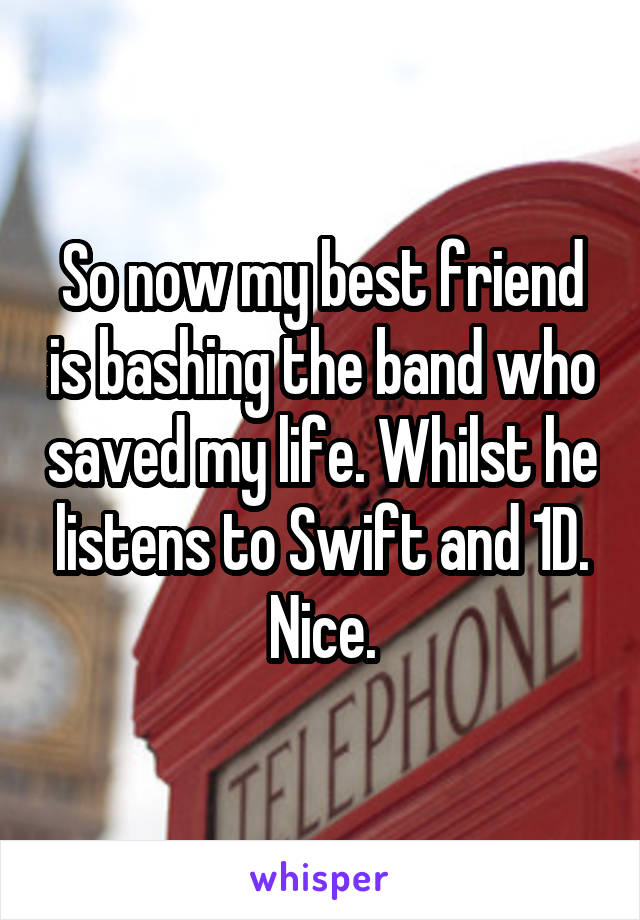 So now my best friend is bashing the band who saved my life. Whilst he listens to Swift and 1D. Nice.