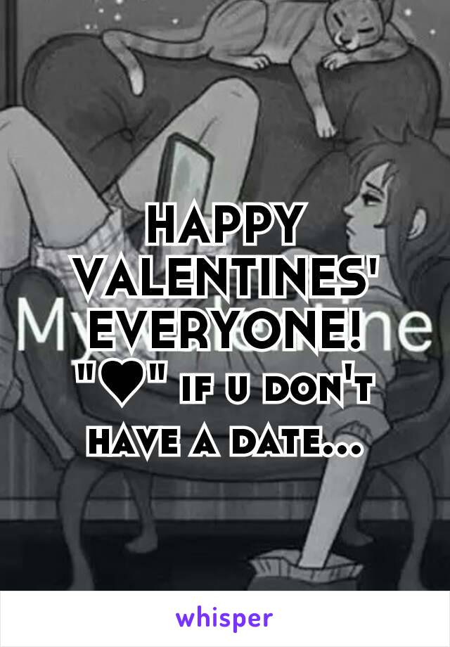 """HAPPY VALENTINES' EVERYONE! """"♥"""" if u don't have a date..."""
