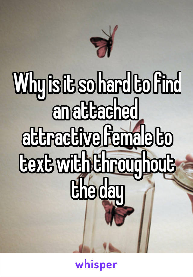 Why is it so hard to find an attached  attractive female to text with throughout the day