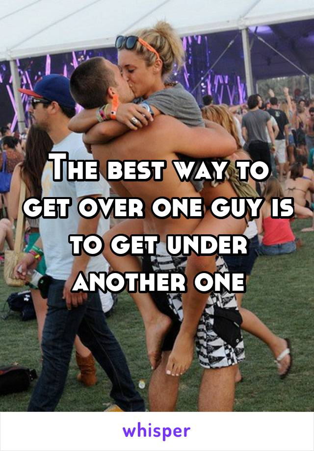 The best way to get over one guy is to get under another one