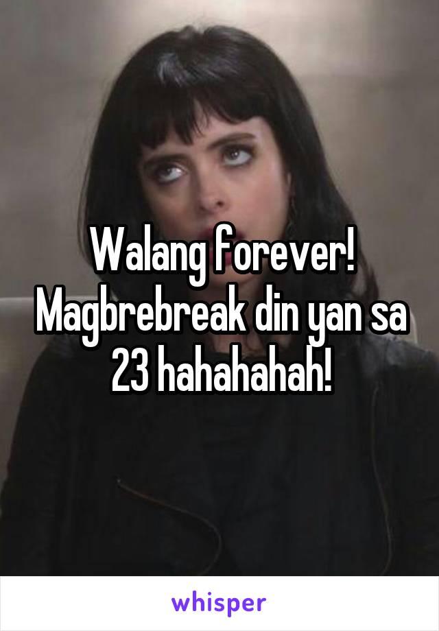 Walang forever! Magbrebreak din yan sa 23 hahahahah!