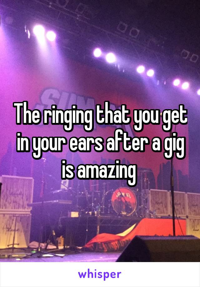 The ringing that you get in your ears after a gig is amazing