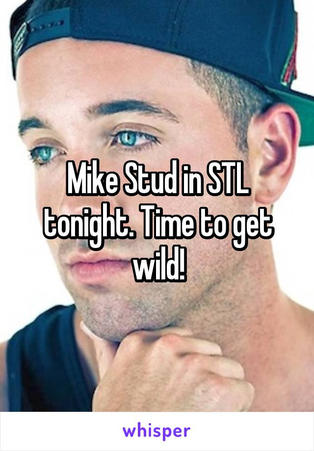 Mike Stud in STL tonight. Time to get wild!