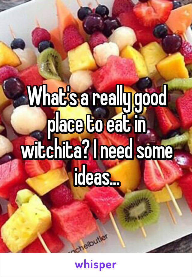 What's a really good place to eat in witchita? I need some ideas...