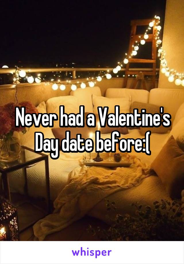 Never had a Valentine's Day date before:(