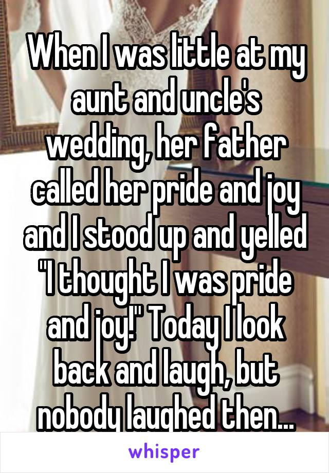 """When I was little at my aunt and uncle's wedding, her father called her pride and joy and I stood up and yelled """"I thought I was pride and joy!"""" Today I look back and laugh, but nobody laughed then..."""
