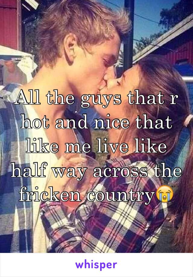 All the guys that r hot and nice that like me live like half way across the fricken country😭