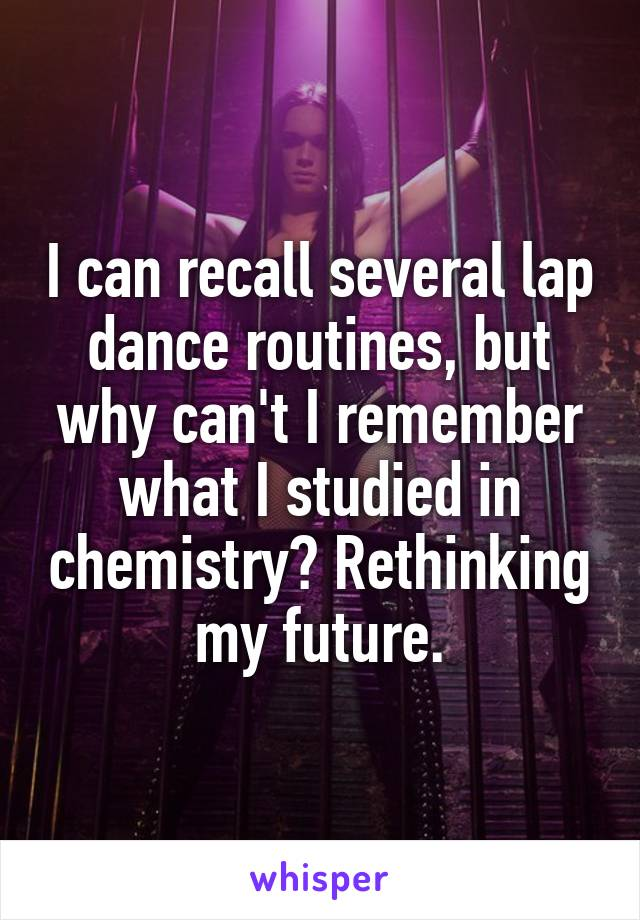 I can recall several lap dance routines, but why can't I remember what I studied in chemistry? Rethinking my future.