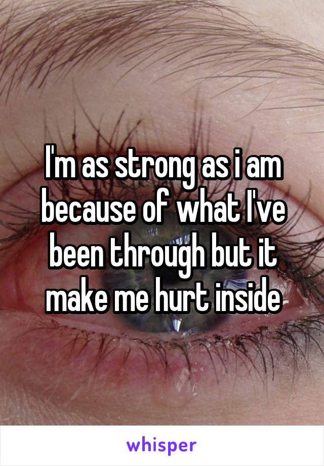 I'm as strong as i am because of what I've been through but it make me hurt inside