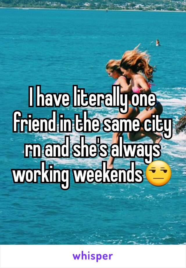 I have literally one friend in the same city rn and she's always working weekends😒