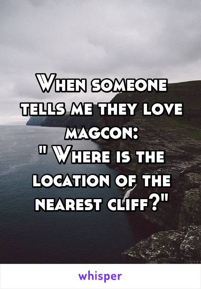 "When someone tells me they love magcon: "" Where is the location of the nearest cliff?"""