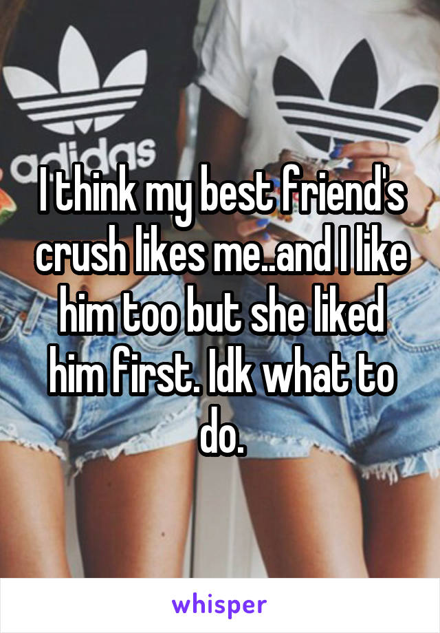 I think my best friend's crush likes me..and I like him too but she liked him first. Idk what to do.
