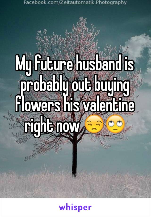 My future husband is probably out buying flowers his valentine right now 😒🙄
