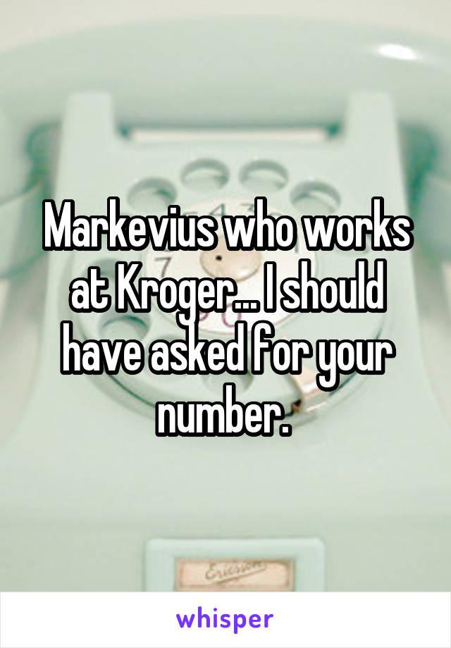 Markevius who works at Kroger... I should have asked for your number.