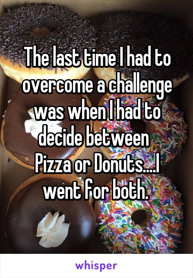 The last time I had to overcome a challenge was when I had to decide between   Pizza or Donuts....I went for both.