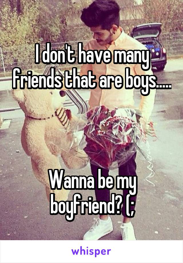 I don't have many friends that are boys.....    Wanna be my boyfriend? (;