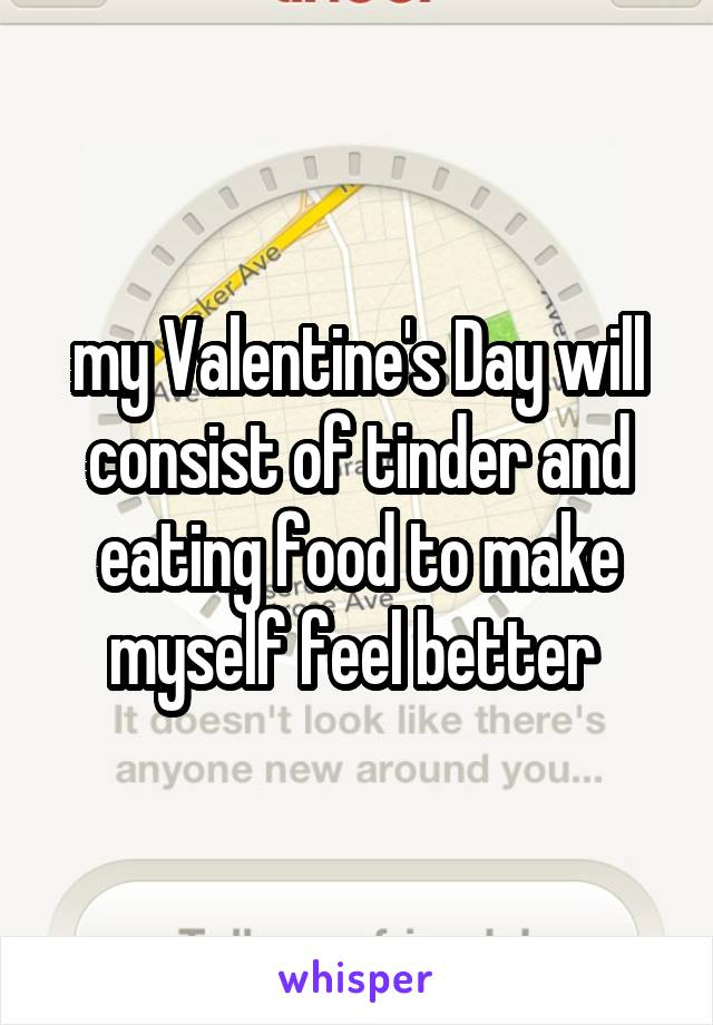 my Valentine's Day will consist of tinder and eating food to make myself feel better