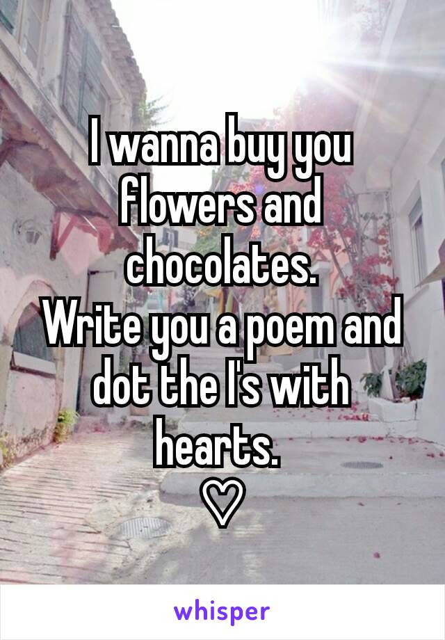 I wanna buy you flowers and chocolates. Write you a poem and dot the I's with hearts.  ♡