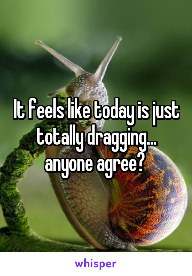 It feels like today is just totally dragging... anyone agree?