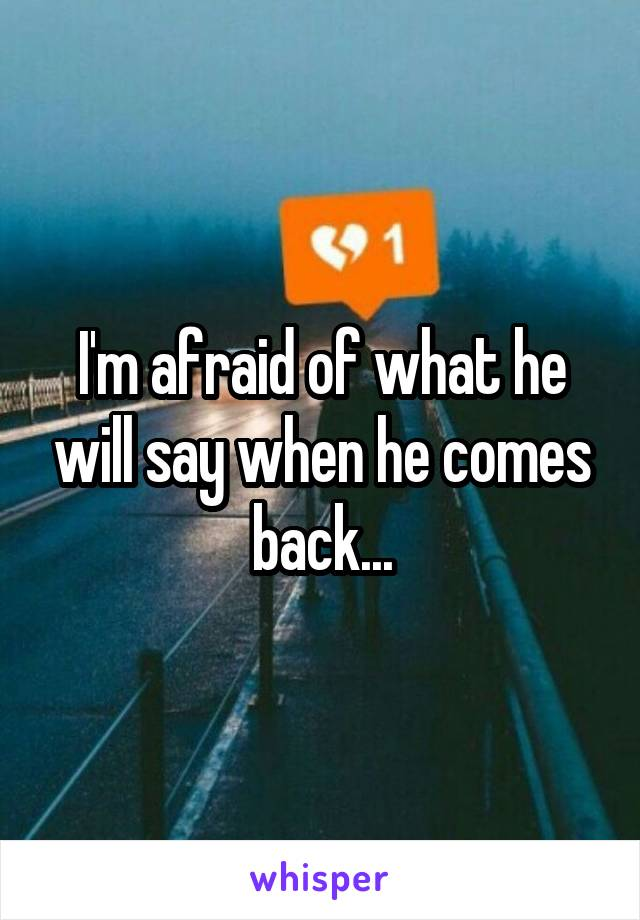 I'm afraid of what he will say when he comes back...
