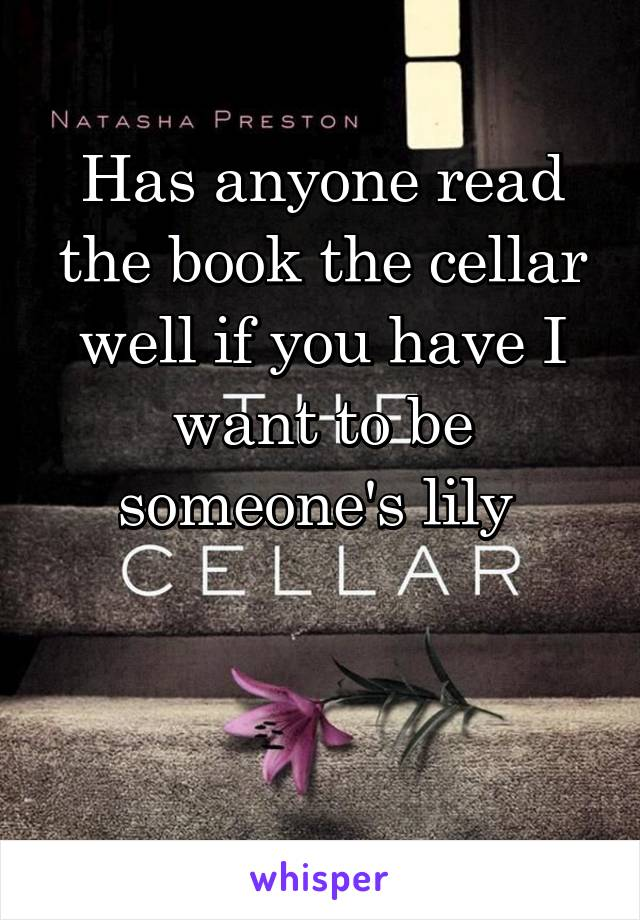 Has anyone read the book the cellar well if you have I want to be someone's lily
