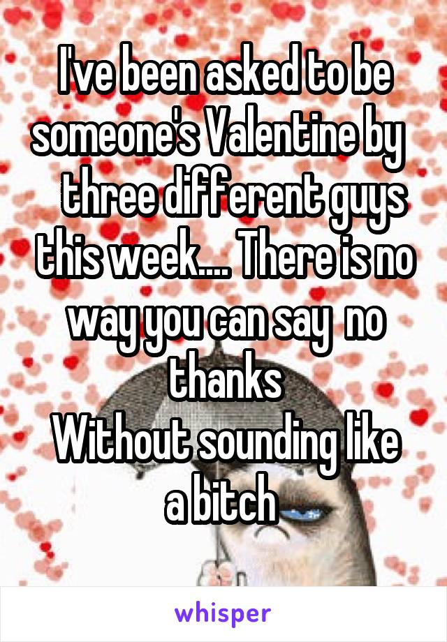 I've been asked to be someone's Valentine by     three different guys this week.... There is no way you can say  no thanks Without sounding like a bitch
