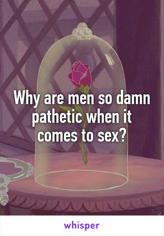 Why are men so damn pathetic when it comes to sex?