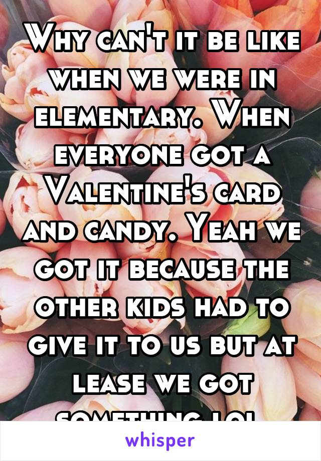Why can't it be like when we were in elementary. When everyone got a Valentine's card and candy. Yeah we got it because the other kids had to give it to us but at lease we got something lol