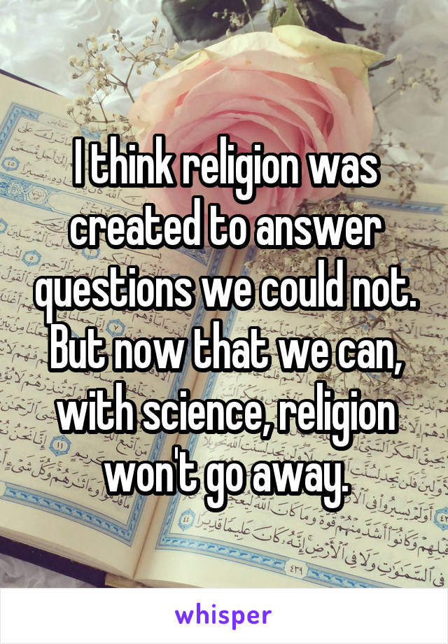 I think religion was created to answer questions we could not. But now that we can, with science, religion won't go away.