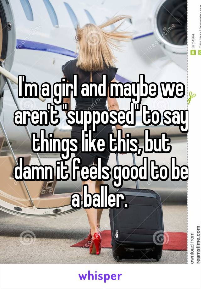 "I'm a girl and maybe we aren't ""supposed"" to say things like this, but damn it feels good to be a baller."