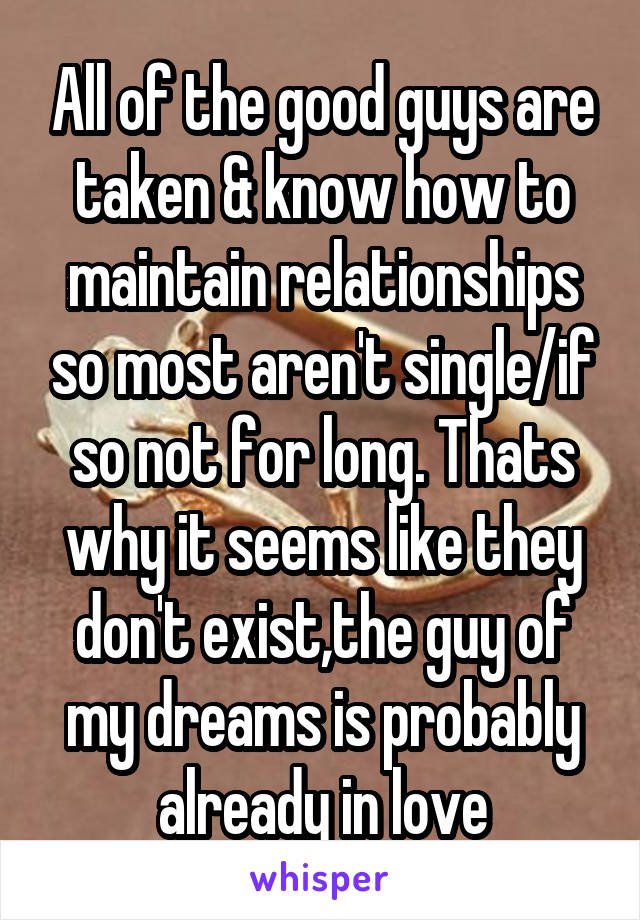 All of the good guys are taken & know how to maintain relationships so most aren't single/if so not for long. Thats why it seems like they don't exist,the guy of my dreams is probably already in love