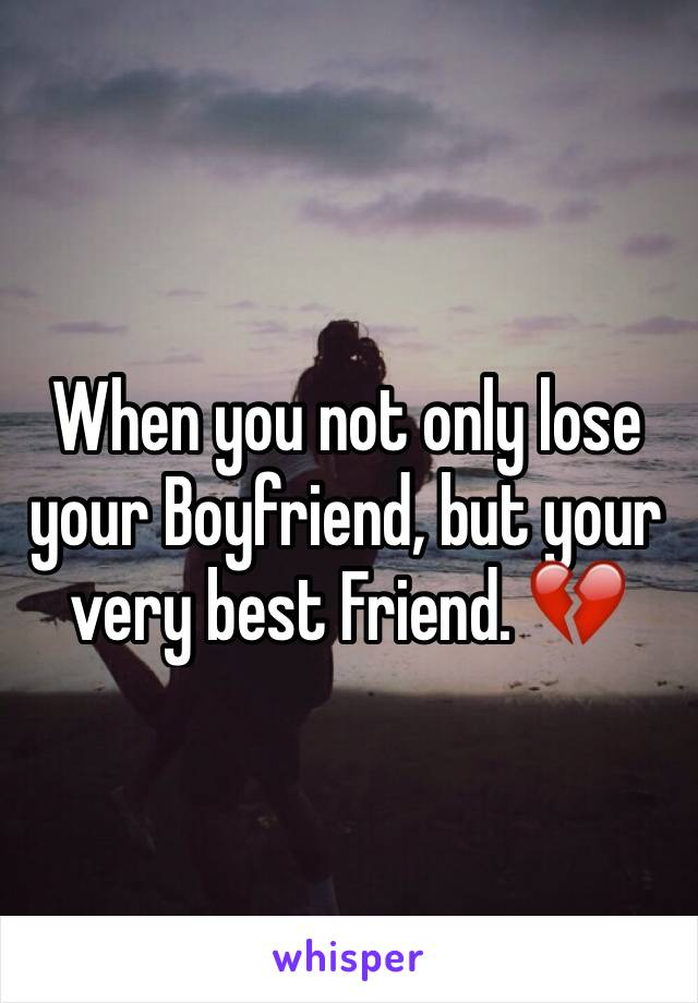 When you not only lose your Boyfriend, but your very best Friend. 💔