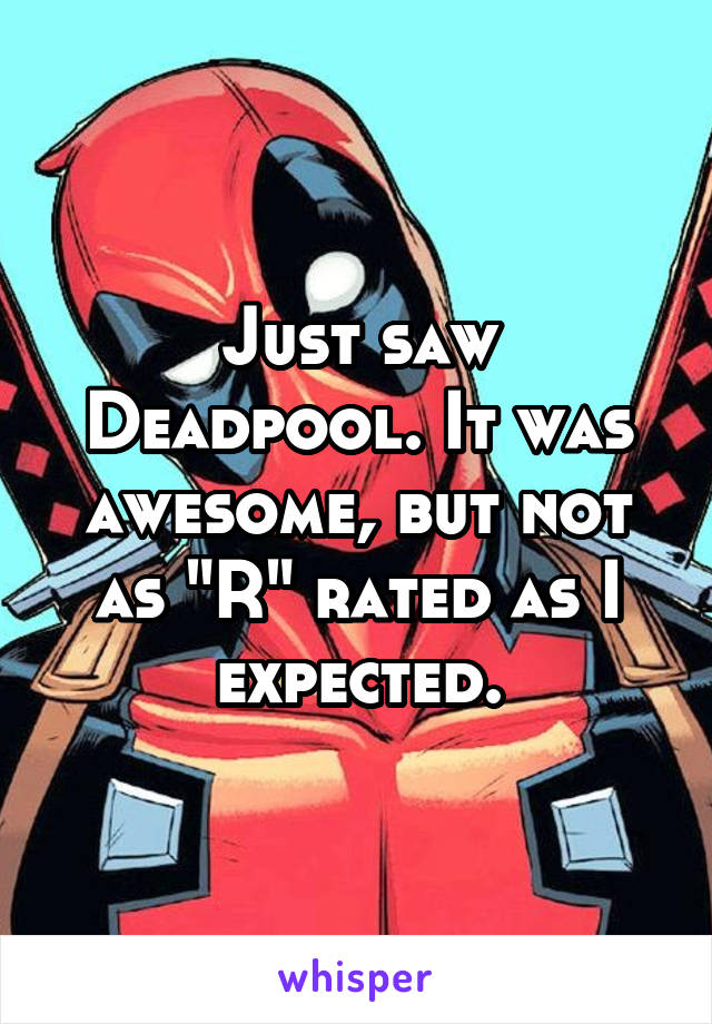 """Just saw Deadpool. It was awesome, but not as """"R"""" rated as I expected."""