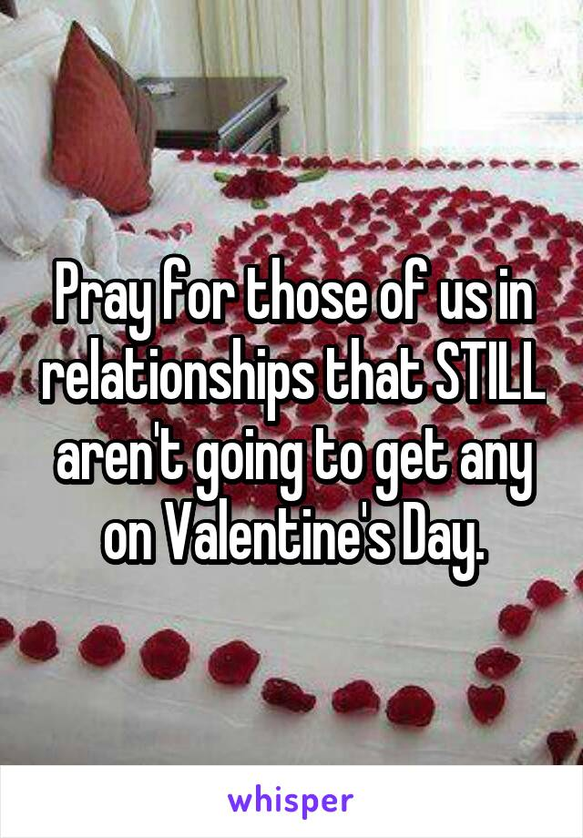 Pray for those of us in relationships that STILL aren't going to get any on Valentine's Day.