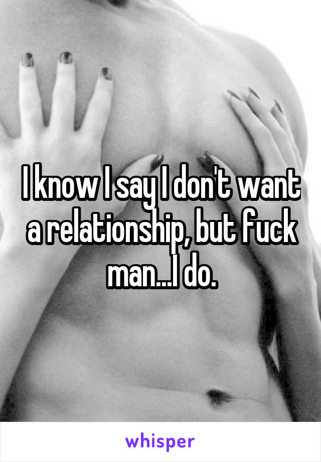 I know I say I don't want a relationship, but fuck man...I do.