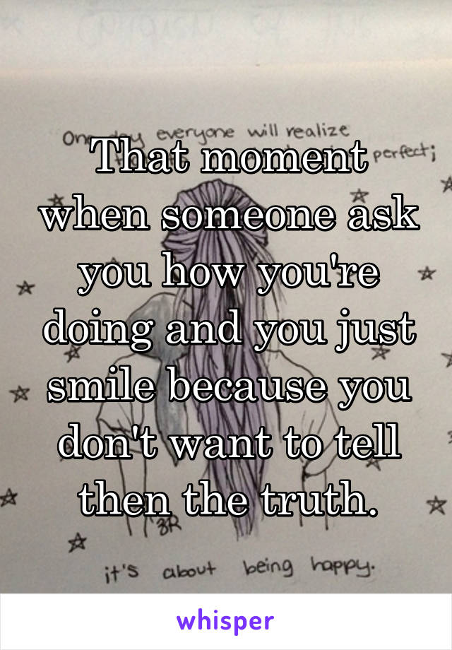That moment when someone ask you how you're doing and you just smile because you don't want to tell then the truth.