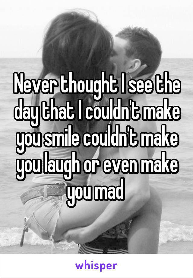 Never thought I see the day that I couldn't make you smile couldn't make you laugh or even make you mad