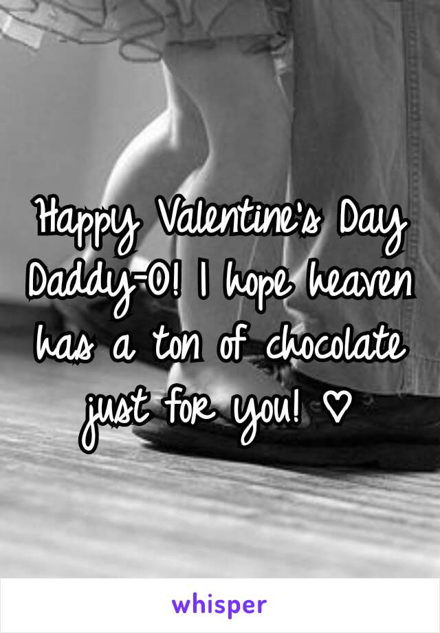 Happy Valentine's Day Daddy-O! I hope heaven has a ton of chocolate just for you! ♡