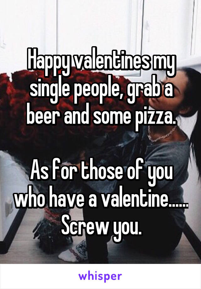 Happy valentines my single people, grab a beer and some pizza.  As for those of you who have a valentine...... Screw you.