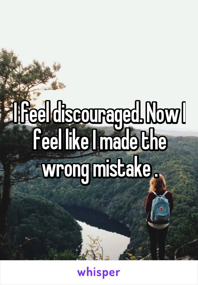 I feel discouraged. Now I feel like I made the wrong mistake .