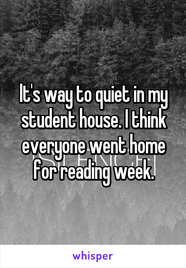 It's way to quiet in my student house. I think everyone went home for reading week.