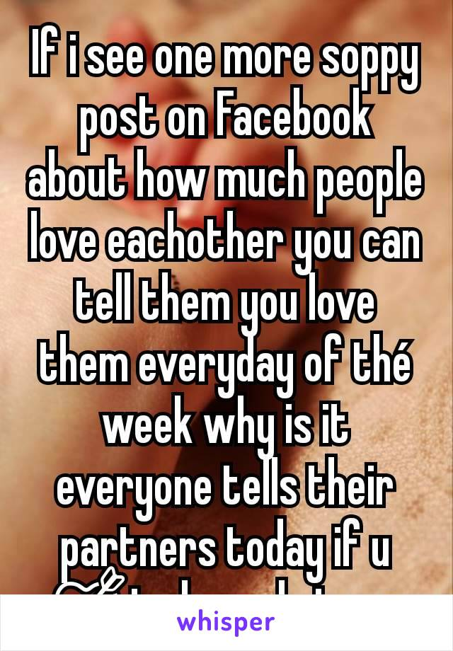 If i see one more soppy post on Facebook about how much people love eachother you can tell them you love them everyday of thé week why is it everyone tells their partners today if u 💘today only issue