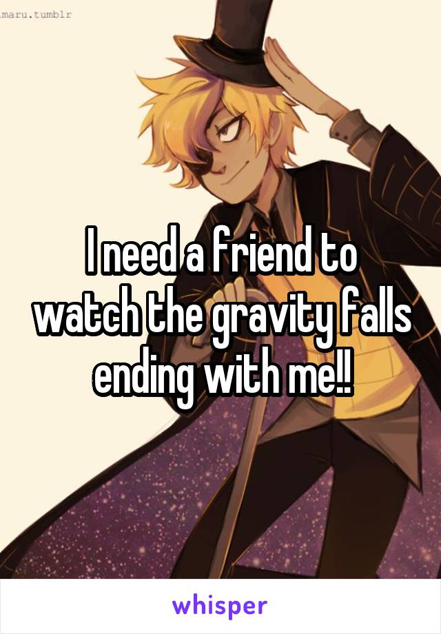 I need a friend to watch the gravity falls ending with me!!