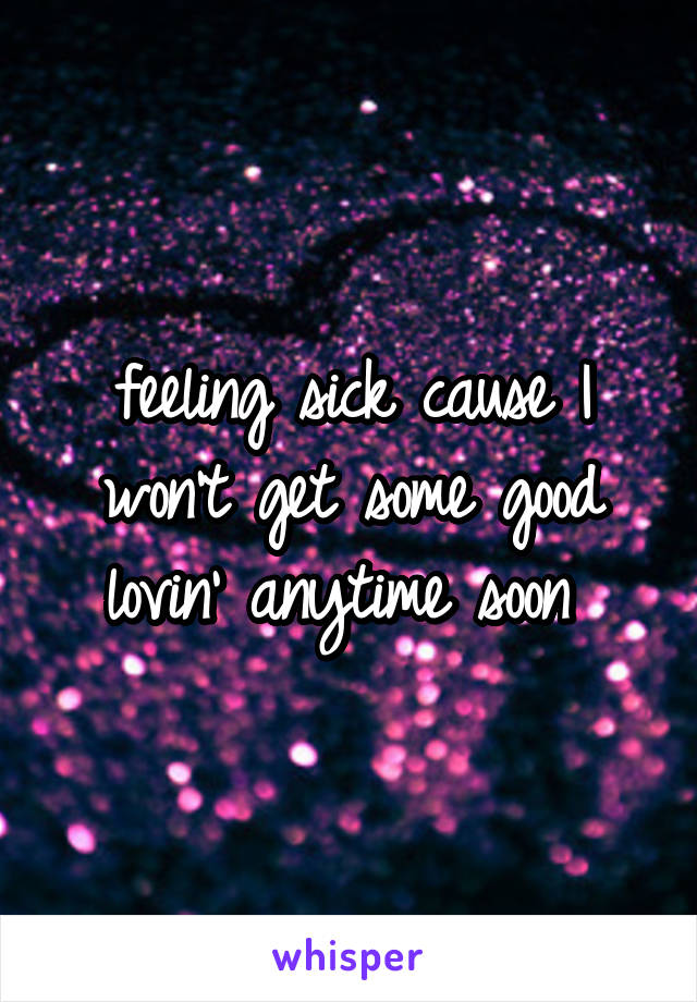 feeling sick cause I won't get some good lovin' anytime soon