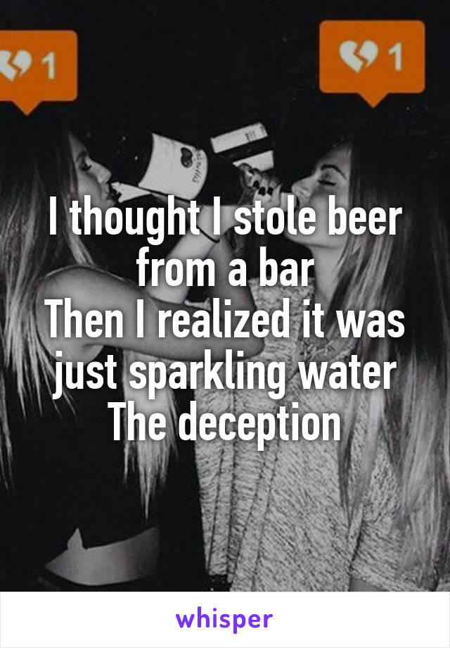 I thought I stole beer from a bar Then I realized it was just sparkling water The deception