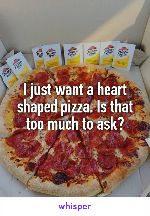 I just want a heart shaped pizza. Is that too much to ask?