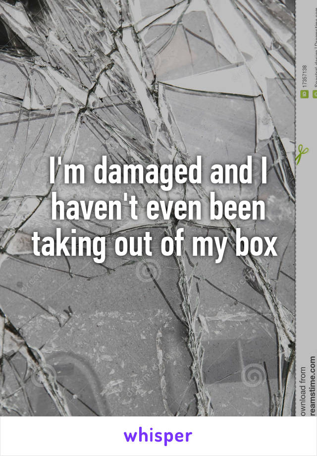 I'm damaged and I haven't even been taking out of my box