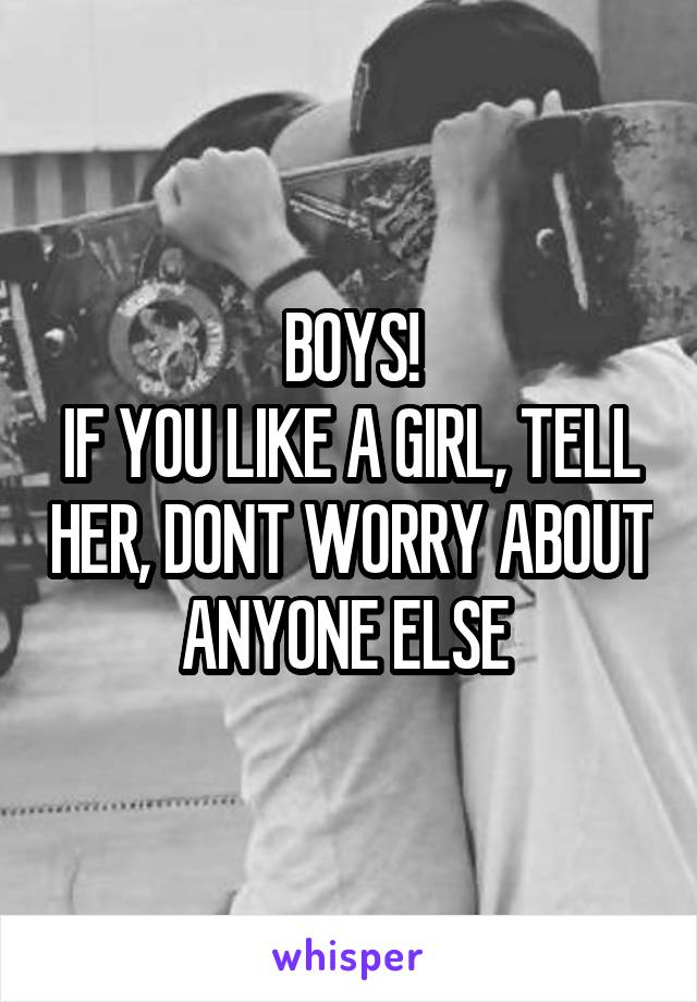BOYS! IF YOU LIKE A GIRL, TELL HER, DONT WORRY ABOUT ANYONE ELSE