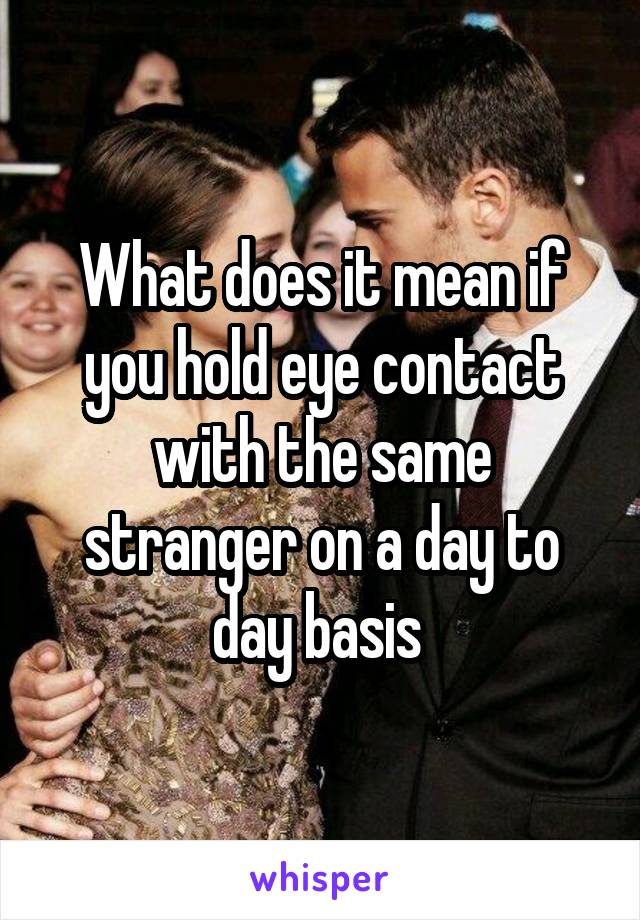 What does it mean if you hold eye contact with the same stranger on a day to day basis